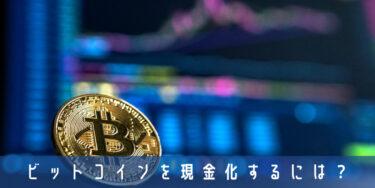 ビットコイン(仮想通貨)を現金化する方法|気になる税金のほか裏技的な換金方法も解説!